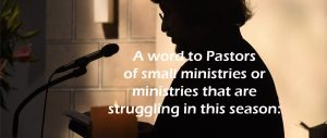 A word to Pastors of small ministries or ministries that are struggling in this season