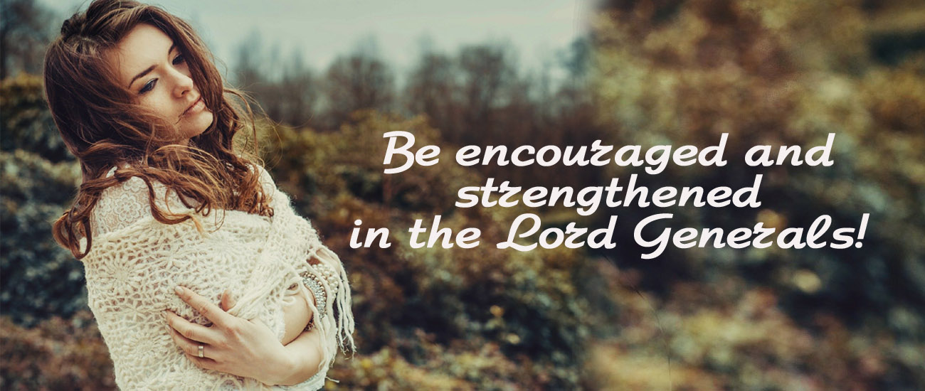 Be encouraged and strengthened in the Lord Generals!